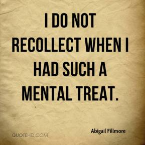 Abigail Fillmore - I do not recollect when I had such a mental treat.