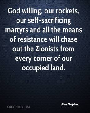 Abu Mujahed - God willing, our rockets, our self-sacrificing martyrs and all the means of resistance will chase out the Zionists from every corner of our occupied land.