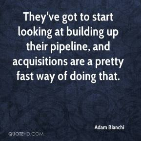 Adam Bianchi - They've got to start looking at building up their pipeline, and acquisitions are a pretty fast way of doing that.