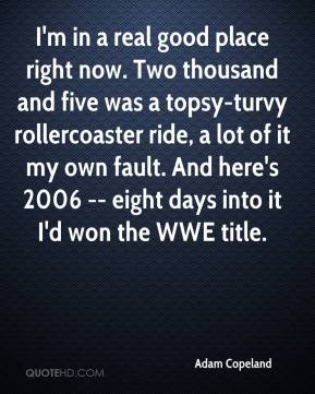 I'm in a real good place right now. Two thousand and five was a topsy-turvy rollercoaster ride, a lot of it my own fault. And here's 2006 -- eight days into it I'd won the WWE title.