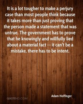 It is a lot tougher to make a perjury case than most people think because it takes more than just proving that the person made a statement that was untrue. The government has to prove that he knowingly and willfully lied about a material fact -- it can't be a mistake, there has to be intent.