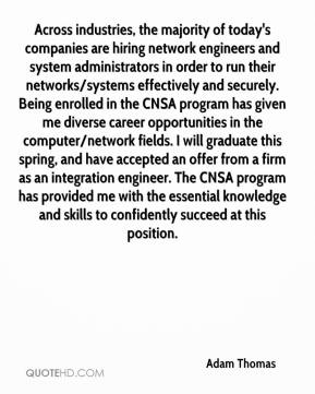Adam Thomas - Across industries, the majority of today's companies are hiring network engineers and system administrators in order to run their networks/systems effectively and securely. Being enrolled in the CNSA program has given me diverse career opportunities in the computer/network fields. I will graduate this spring, and have accepted an offer from a firm as an integration engineer. The CNSA program has provided me with the essential knowledge and skills to confidently succeed at this position.