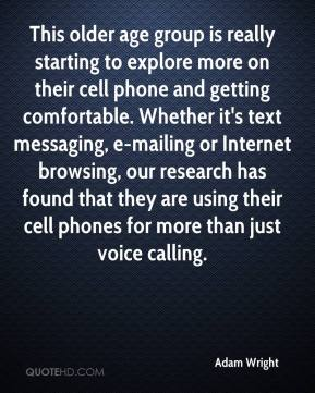 Adam Wright - This older age group is really starting to explore more on their cell phone and getting comfortable. Whether it's text messaging, e-mailing or Internet browsing, our research has found that they are using their cell phones for more than just voice calling.