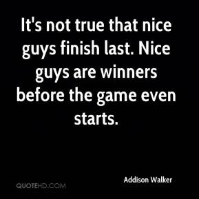 Addison Walker - It's not true that nice guys finish last. Nice guys are winners before the game even starts.