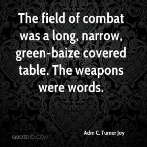 Adm C. Turner Joy - The field of combat was a long, narrow, green-baize covered table. The weapons were words.