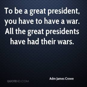 Adm James Crowe - To be a great president, you have to have a war. All the great presidents have had their wars.