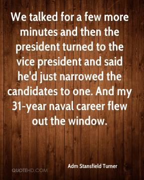 Adm Stansfield Turner - We talked for a few more minutes and then the president turned to the vice president and said he'd just narrowed the candidates to one. And my 31-year naval career flew out the window.