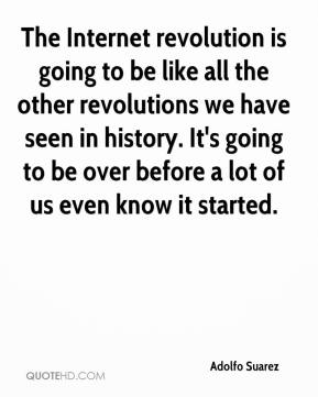 Adolfo Suarez - The Internet revolution is going to be like all the other revolutions we have seen in history. It's going to be over before a lot of us even know it started.