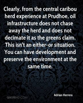 Adrian Herrera - Clearly, from the central caribou herd experience at Prudhoe, oil infrastructure does not chase away the herd and does not decimate it as the greens claim. This isn't an either-or situation. You can have development and preserve the environment at the same time.