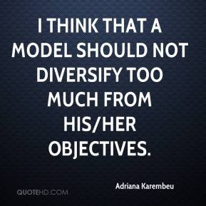 I think that a model should not diversify too much from his/her objectives.