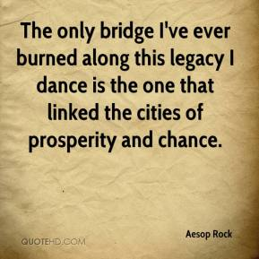 Aesop Rock - The only bridge I've ever burned along this legacy I dance is the one that linked the cities of prosperity and chance.