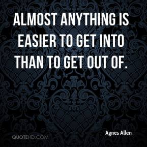 Agnes Allen - Almost anything is easier to get into than to get out of.