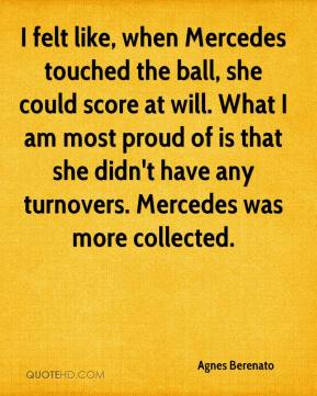 Agnes Berenato - I felt like, when Mercedes touched the ball, she could score at will. What I am most proud of is that she didn't have any turnovers. Mercedes was more collected.