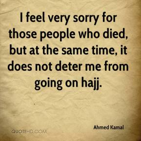 Ahmed Kamal - I feel very sorry for those people who died, but at the same time, it does not deter me from going on hajj.