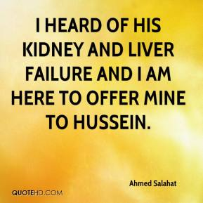 Ahmed Salahat - I heard of his kidney and liver failure and I am here to offer mine to Hussein.