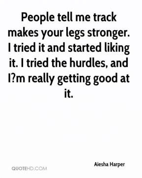 Aiesha Harper - People tell me track makes your legs stronger. I tried it and started liking it. I tried the hurdles, and I?m really getting good at it.