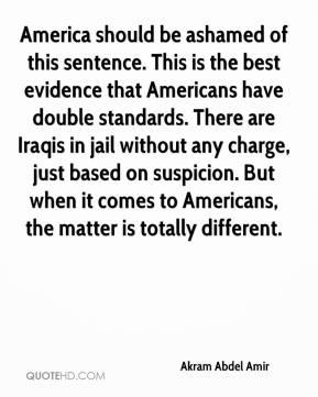 Akram Abdel Amir - America should be ashamed of this sentence. This is the best evidence that Americans have double standards. There are Iraqis in jail without any charge, just based on suspicion. But when it comes to Americans, the matter is totally different.