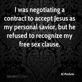 Al Medwin - I was negotiating a contract to accept Jesus as my personal savior, but he refused to recognize my free sex clause.