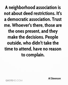 Al Steenson - A neighborhood association is not about deed restrictions. It's a democratic association. Trust me. Whoever's there, those are the ones present, and they make the decisions. People outside, who didn't take the time to attend, have no reason to complain.