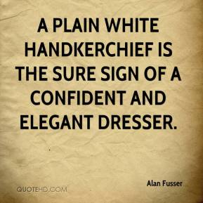 Alan Fusser - A plain white handkerchief is the sure sign of a confident and elegant dresser.