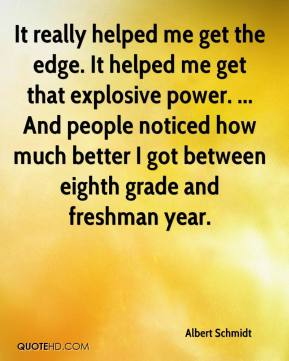 Albert Schmidt - It really helped me get the edge. It helped me get that explosive power. ... And people noticed how much better I got between eighth grade and freshman year.