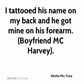 Alesha Mis-Teeq - I tattooed his name on my back and he got mine on his forearm. (Boyfriend MC Harvey).