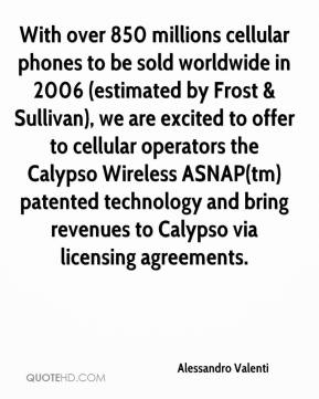 With over 850 millions cellular phones to be sold worldwide in 2006 (estimated by Frost & Sullivan), we are excited to offer to cellular operators the Calypso Wireless ASNAP(tm) patented technology and bring revenues to Calypso via licensing agreements.