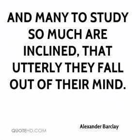 Alexander Barclay - And many to study so much are inclined, that utterly they fall out of their mind.