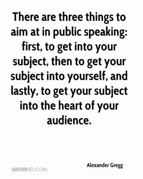 Alexander Gregg - There are three things to aim at in public speaking: first, to get into your subject, then to get your subject into yourself, and lastly, to get your subject into the heart of your audience.