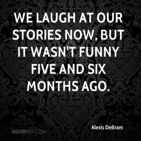 Alexis DeBram - We laugh at our stories now, but it wasn't funny five and six months ago.