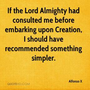 Alfonso X - If the Lord Almighty had consulted me before embarking upon Creation, I should have recommended something simpler.