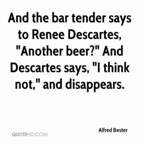 "Alfred Bester - And the bar tender says to Renee Descartes, ""Another beer?"" And Descartes says, ""I think not,"" and disappears."