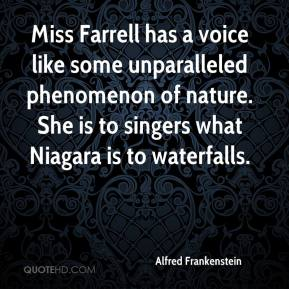 Alfred Frankenstein - Miss Farrell has a voice like some unparalleled phenomenon of nature. She is to singers what Niagara is to waterfalls.