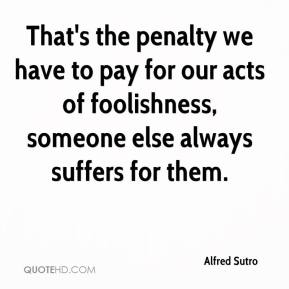 Alfred Sutro - That's the penalty we have to pay for our acts of foolishness, someone else always suffers for them.