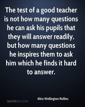 Alice Wellington Rollins - The test of a good teacher is not how many questions he can ask his pupils that they will answer readily, but how many questions he inspires them to ask him which he finds it hard to answer.