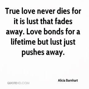 Alicia Barnhart - True love never dies for it is lust that fades away. Love bonds for a lifetime but lust just pushes away.