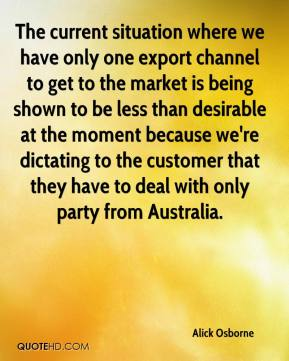 Alick Osborne - The current situation where we have only one export channel to get to the market is being shown to be less than desirable at the moment because we're dictating to the customer that they have to deal with only party from Australia.