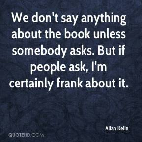 Allan Kelin - We don't say anything about the book unless somebody asks. But if people ask, I'm certainly frank about it.