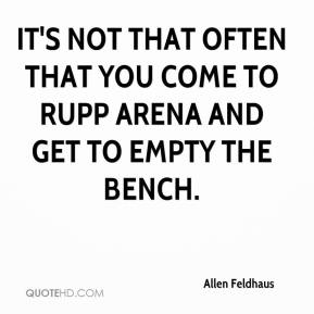 Allen Feldhaus - It's not that often that you come to Rupp Arena and get to empty the bench.