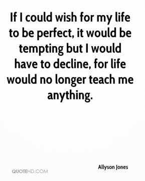 Allyson Jones - If I could wish for my life to be perfect, it would be tempting but I would have to decline, for life would no longer teach me anything.