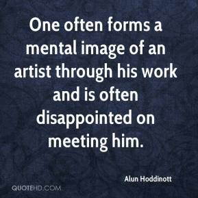 One often forms a mental image of an artist through his work and is often disappointed on meeting him.
