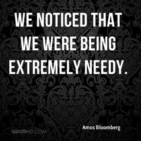 Amos Bloomberg - We noticed that we were being extremely needy.