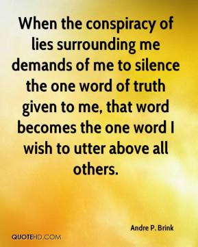 Andre P. Brink - When the conspiracy of lies surrounding me demands of me to silence the one word of truth given to me, that word becomes the one word I wish to utter above all others.
