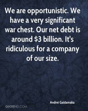 Andrei Gaidamaka - We are opportunistic. We have a very significant war chest. Our net debt is around $3 billion. It's ridiculous for a company of our size.
