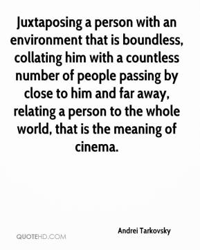 Andrei Tarkovsky - Juxtaposing a person with an environment that is boundless, collating him with a countless number of people passing by close to him and far away, relating a person to the whole world, that is the meaning of cinema.