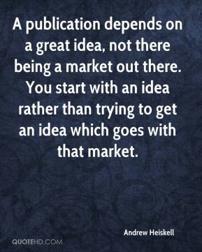 Andrew Heiskell - A publication depends on a great idea, not there being a market out there. You start with an idea rather than trying to get an idea which goes with that market.