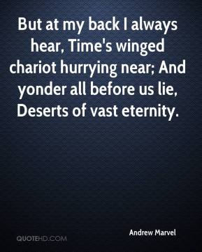 Andrew Marvel - But at my back I always hear, Time's winged chariot hurrying near; And yonder all before us lie, Deserts of vast eternity.