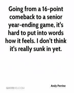 Andy Perrine - Going from a 16-point comeback to a senior year-ending game, it's hard to put into words how it feels. I don't think it's really sunk in yet.