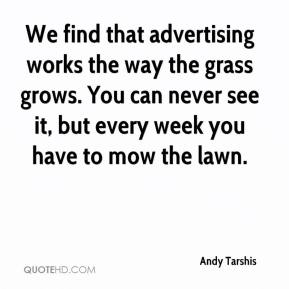 Andy Tarshis - We find that advertising works the way the grass grows. You can never see it, but every week you have to mow the lawn.
