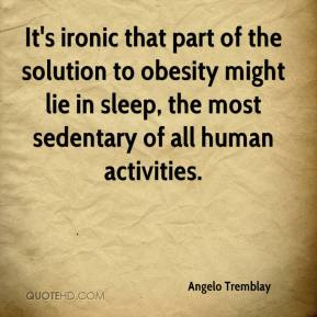 Angelo Tremblay - It's ironic that part of the solution to obesity might lie in sleep, the most sedentary of all human activities.